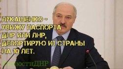 Лукашенко - увижу паспорта ДНР или ЛНР, депортирую из страны на 10 лет.