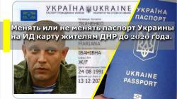 Менять или не менять паспорт Украины на ИД карту жителям ДНР до 2020 года.